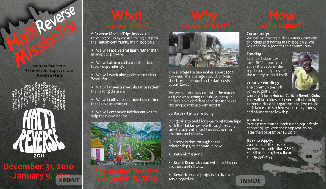 "<h4>Haiti Reverse Mission Trip Brochure</h4> 				 				In the chaos that followed the 2010 earthquake in Haiti, some local churches and organizations decided on a different take on the traditional ""missions trip"" – instead of going to Haiti to try to help, they'd stay close to home and partner with Haitian-American churches on service projects in Philadelphia to learn about Haitian culture and build community... and send the money that would have gone to travel expenses directly to people and organizations already working effectively in Haiti.<br /><br />(Typical tri-fold brochure – two other panels not shown)"