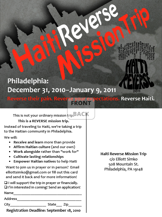 "<h4>Haiti Reverse Mission Trip Postcard</h4> 				 				In the chaos that followed the 2010 earthquake in Haiti, some local churches and organizations decided on a different take on the traditional ""missions trip"" – instead of going to Haiti to try to help, they'd stay close to home and partner with Haitian-American churches on service projects in Philadelphia to learn about Haitian culture and build community... and send the money that would have gone to travel expenses directly to people and organizations already working effectively in Haiti."